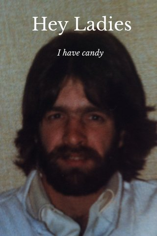 Hey Ladies I have candy