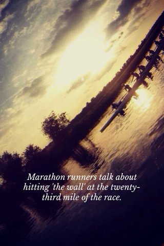 Marathon runners talk about hitting 'the wall' at the twenty-third mile of the race.
