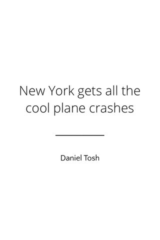 New York gets all the cool plane crashes Daniel Tosh