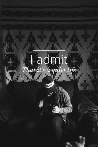 I admit That it's a quiet life
