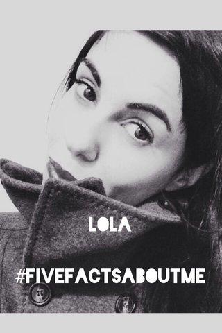 Lola #fivefactsaboutme