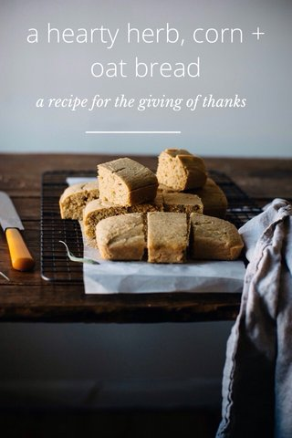 a hearty herb, corn + oat bread a recipe for the giving of thanks