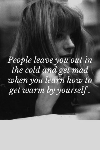People leave you out in the cold and get mad when you learn how to get warm by yourself .