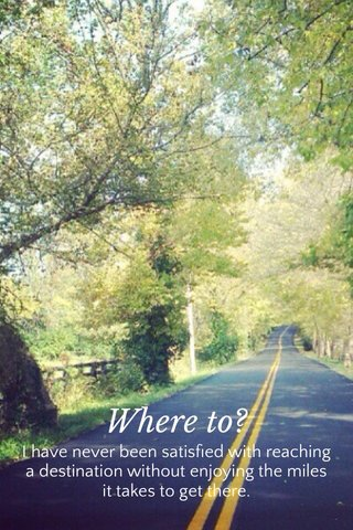 Where to? I have never been satisfied with reaching a destination without enjoying the miles it takes to get there.
