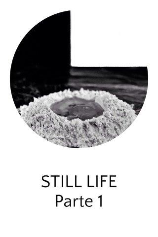 STILL LIFE Parte 1