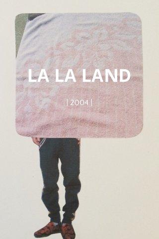 LA LA LAND | 2004 |