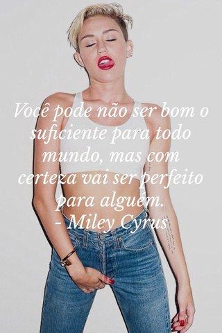 Você pode não ser bom o suficiente para todo mundo, mas com certeza vai ser perfeito para alguém. - Miley Cyrus