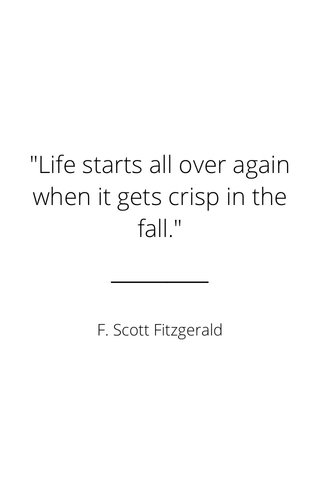 """""""Life starts all over again when it gets crisp in the fall."""" F. Scott Fitzgerald"""