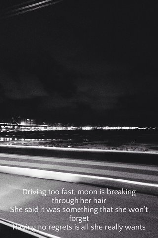 Driving too fast, moon is breaking through her hair She said it was something that she won't forget Having no regrets is all she really wants