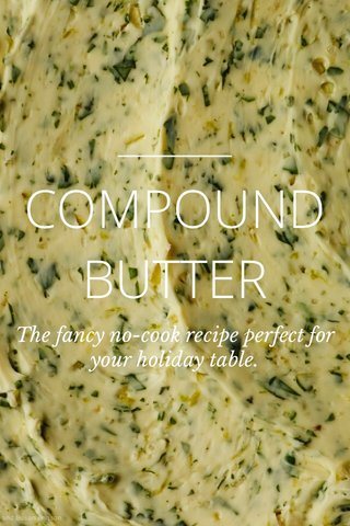 COMPOUND BUTTER The fancy no-cook recipe perfect for your holiday table.