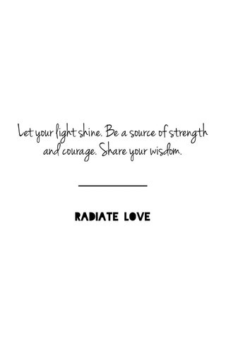 Let your light shine. Be a source of strength and courage. Share your wisdom. RADIATE LOVE