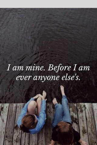 I am mine. Before I am ever anyone else's.