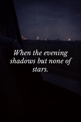 When the evening shadows but none of stars.