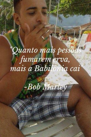 """""""Quanto mais pessoas fumarem erva, mais a Babilônia cai"""" -Bob Marley"""