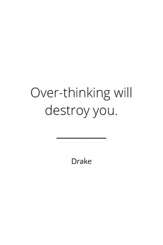 Over-thinking will destroy you. Drake