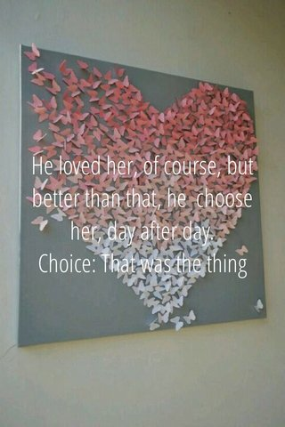 He loved her, of course, but better than that, he choose her, day after day. Choice: That was the thing