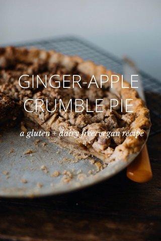GINGER-APPLE CRUMBLE PIE a gluten + dairy free/vegan recipe