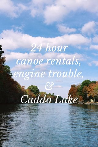 24 hour canoe rentals, engine trouble, & Caddo Lake