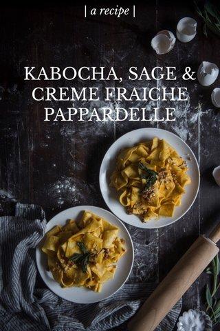 KABOCHA, SAGE & CREME FRAICHE PAPPARDELLE | a recipe |