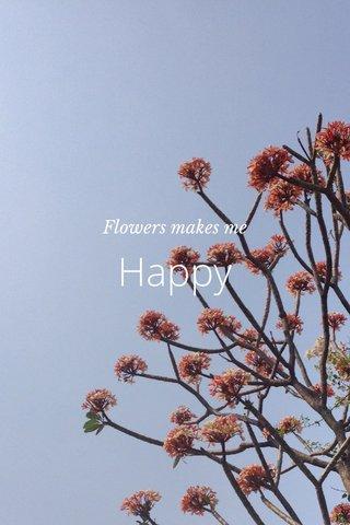 Happy Flowers makes me