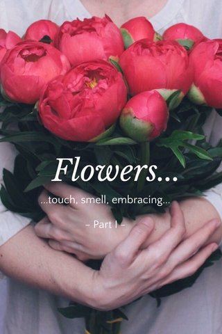 Flowers... ...touch, smell, embracing... - Part I -