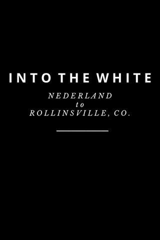 INTO THE WHITE N E D E R L A N D t o R O L L I N S V I L L E , C O .