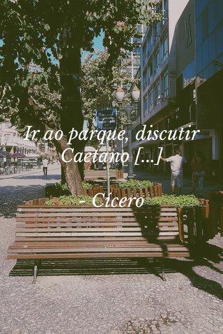 Ir ao parque, discutir Caetano [...] - Cícero