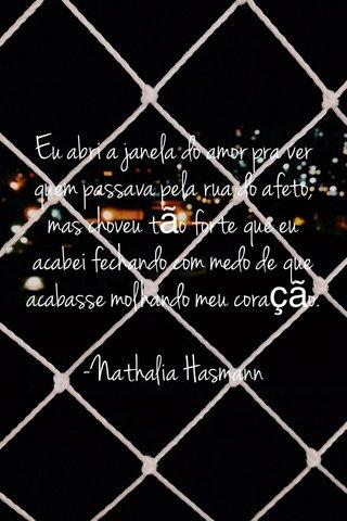 Eu abri a janela do amor pra ver quem passava pela rua do afeto, mas choveu tão forte que eu acabei fechando com medo de que acabasse molhando meu coração. -Nathalia Hasmann