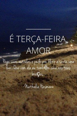 É TERÇA-FEIRA, AMOR Pega suas estrelas e pede pra florir a sexta uma lua... Que com ela eu também caia nos teus braços... -Nathalia Hasmann
