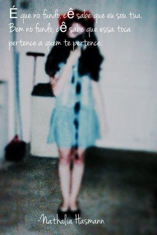É que no fundo, cê sabe que eu sou tua. Bem no fundo, cê sabe que essa toca pertence a quem te pertence. -Nathalia Hasmann