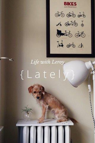 {Lately} Life with Leroy