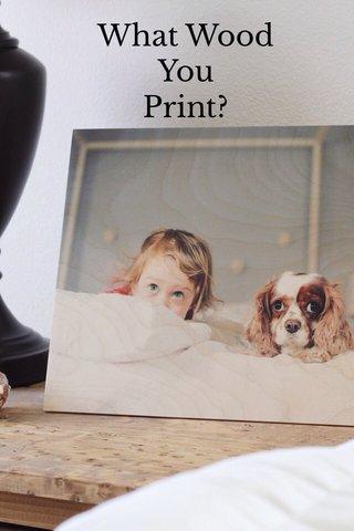 What Wood You Print?