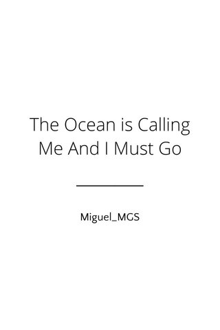 The Ocean is Calling Me And I Must Go Miguel_MGS