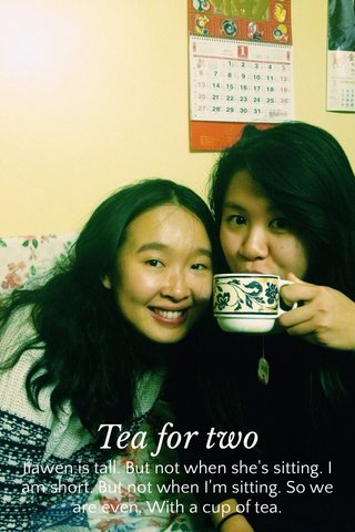 Tea for two Jiawen is tall. But not when she's sitting. I am short. But not when I'm sitting. So we are even. With a cup of tea.