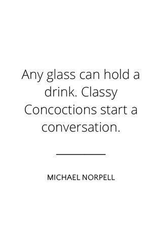 Any glass can hold a drink. Classy Concoctions start a conversation. MICHAEL NORPELL