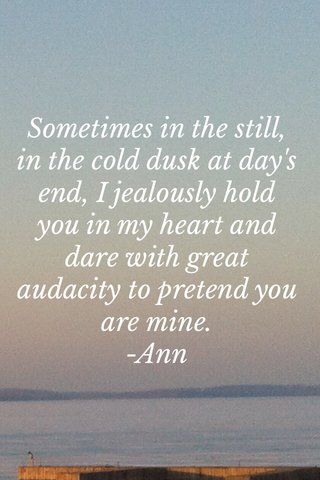 Sometimes in the still, in the cold dusk at day's end, I jealously hold you in my heart and dare with great audacity to pretend you are mine. -Ann