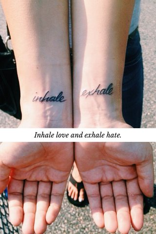 Inhale love and exhale hate.