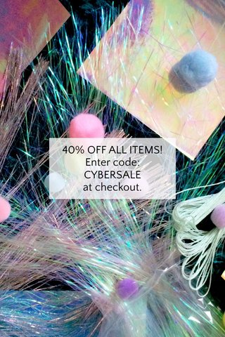 40% OFF ALL ITEMS! Enter code: CYBERSALE at checkout.