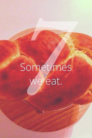 7 Sometimes we eat.