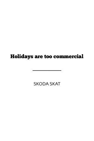 Holidays are too commercial SKODA SKAT