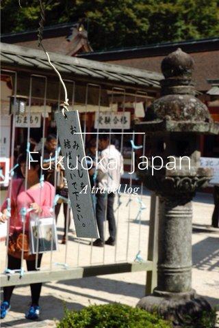 Fukuoka, Japan A travel log