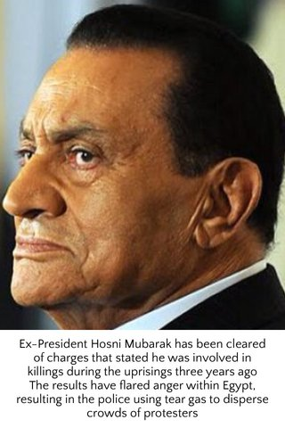 Ex-President Hosni Mubarak has been cleared of charges that stated he was involved in killings during the uprisings three years ago The results have flared anger within Egypt, resulting in the police using tear gas to disperse crowds of protesters