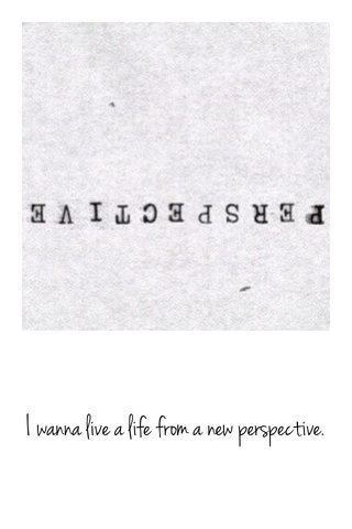 I wanna live a life from a new perspective.