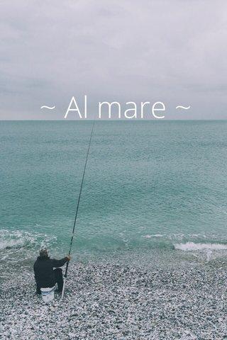 ~ Al mare ~