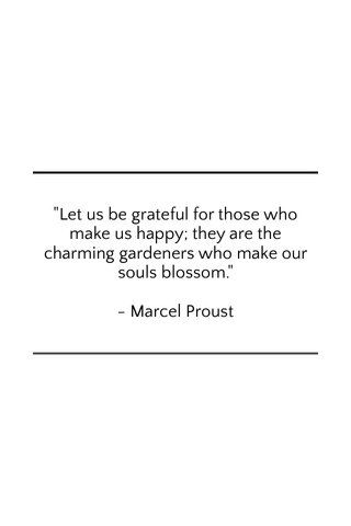 """""""Let us be grateful for those who make us happy; they are the charming gardeners who make our souls blossom."""" - Marcel Proust"""
