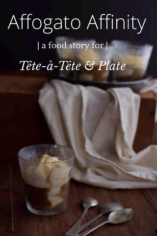 Affogato Affinity Tête-à-Tête & Plate | a food story for |