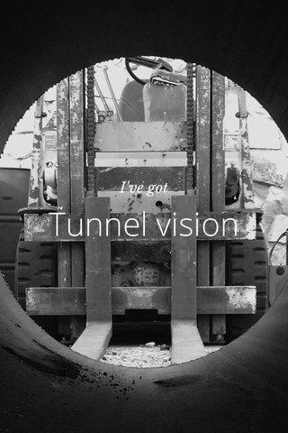 Tunnel vision I've got