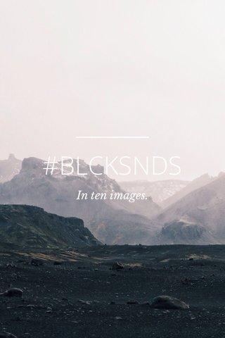 #BLCKSNDS In ten images.