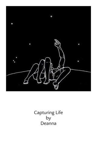 Capturing Life by Deanna