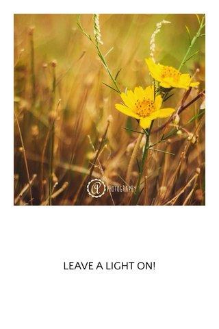 LEAVE A LIGHT ON!